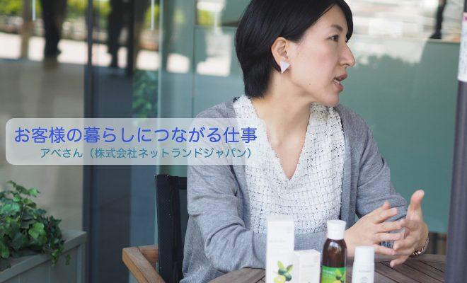 お客様の暮らしにつながる仕事 アベさん(株式会社ネットランドジャパン)