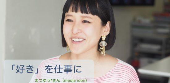 「好き」を仕事に まつゆう*さん(media icon)